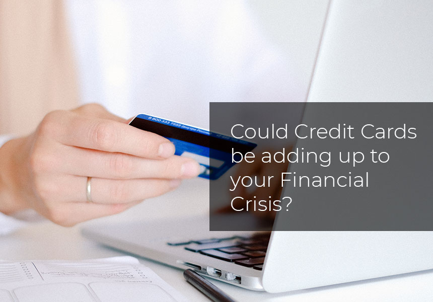 Could Credit Cards be adding up to your Financial Crisis?