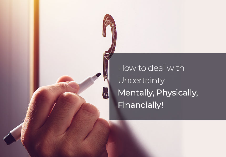 How to Deal with Uncertainty - Mentally, Physically, Financially!